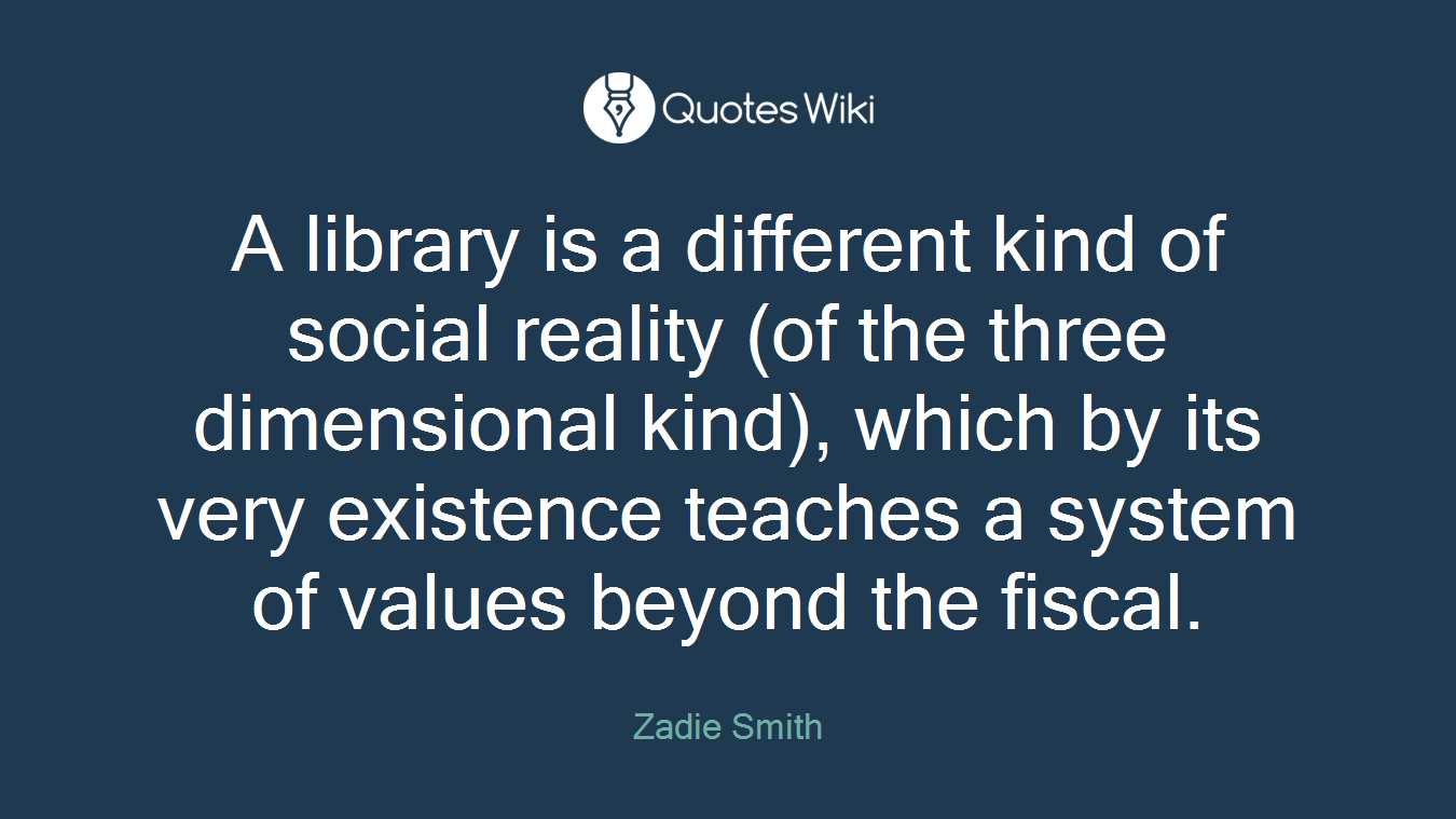A library is a different kind of social reality (of the three dimensional kind), which by its very existence teaches a system of values beyond the fiscal.