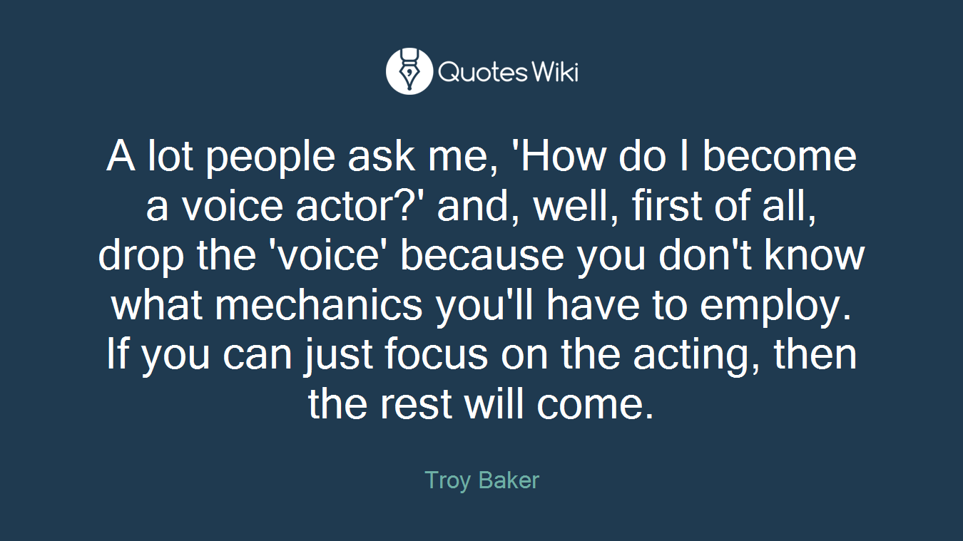 A lot people ask me, 'How do I become a voice actor?' and, well, first of all, drop the 'voice' because you don't know what mechanics you'll have to employ. If you can just focus on the acting, then the rest will come.