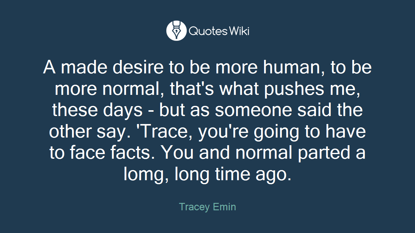 A made desire to be more human, to be more normal, that's what pushes me, these days - but as someone said the other say. 'Trace, you're going to have to face facts. You and normal parted a lomg, long time ago.