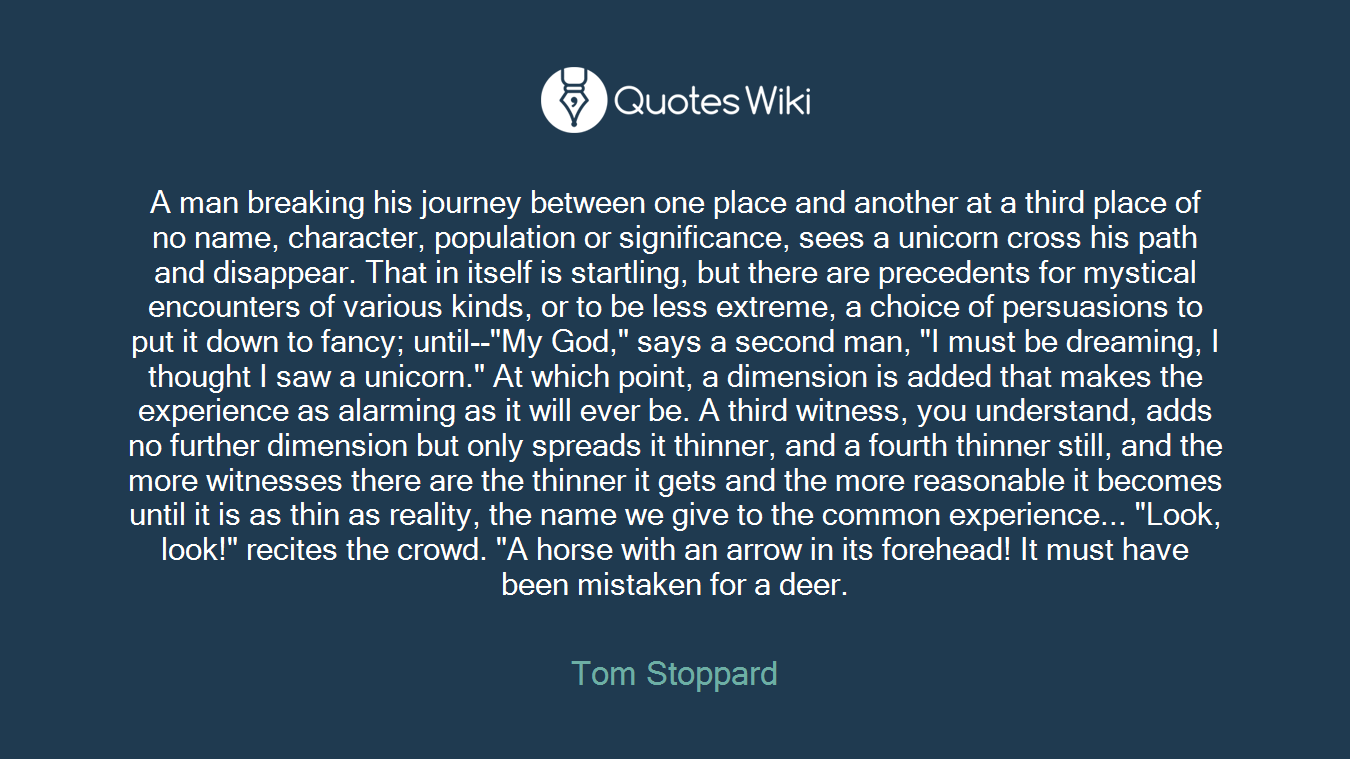"""A man breaking his journey between one place and another at a third place of no name, character, population or significance, sees a unicorn cross his path and disappear. That in itself is startling, but there are precedents for mystical encounters of various kinds, or to be less extreme, a choice of persuasions to put it down to fancy; until--""""My God,"""" says a second man, """"I must be dreaming, I thought I saw a unicorn."""" At which point, a dimension is added that makes the experience as alarming as it will ever be. A third witness, you understand, adds no further dimension but only spreads it thinner, and a fourth thinner still, and the more witnesses there are the thinner it gets and the more reasonable it becomes until it is as thin as reality, the name we give to the common experience... """"Look, look!"""" recites the crowd. """"A horse with an arrow in its forehead! It must have been mistaken for a deer."""