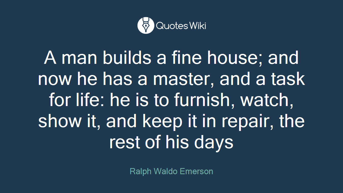 A man builds a fine house; and now he has a master, and a task for life: he is to furnish, watch, show it, and keep it in repair, the rest of his days