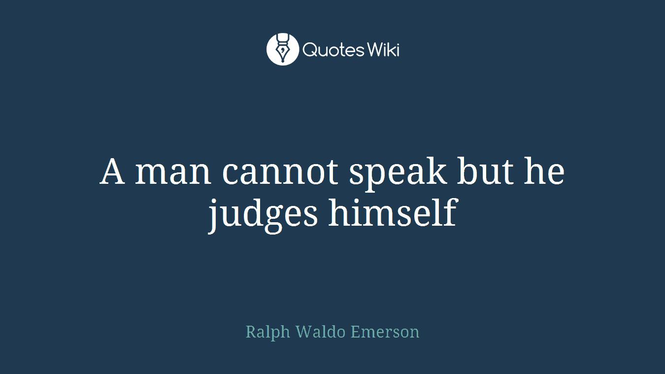 A man cannot speak but he judges himself