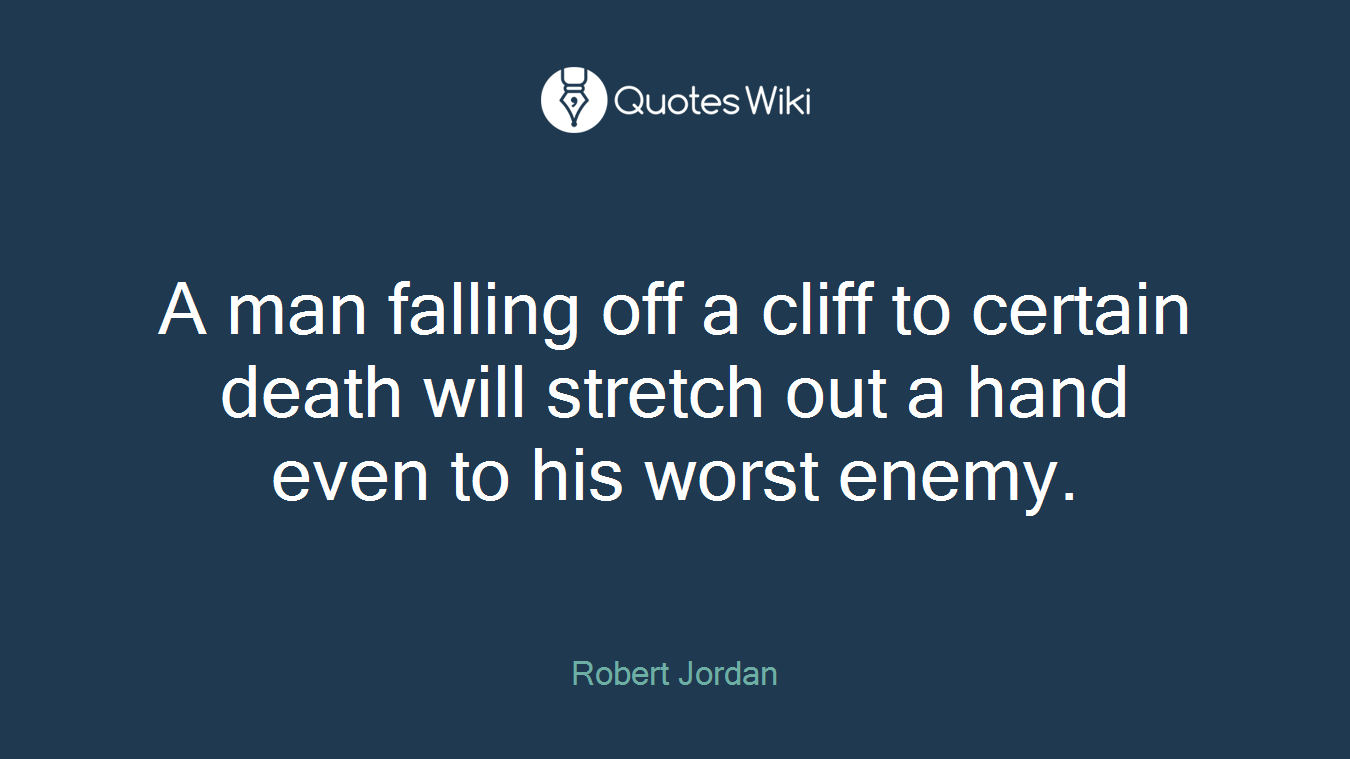 A man falling off a cliff to certain death will stretch out a hand even to his worst enemy.
