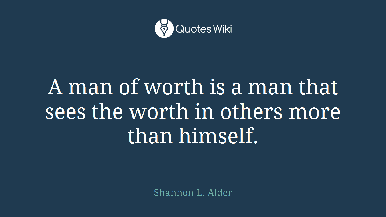 A man of worth is a man that sees the worth in others more than himself.