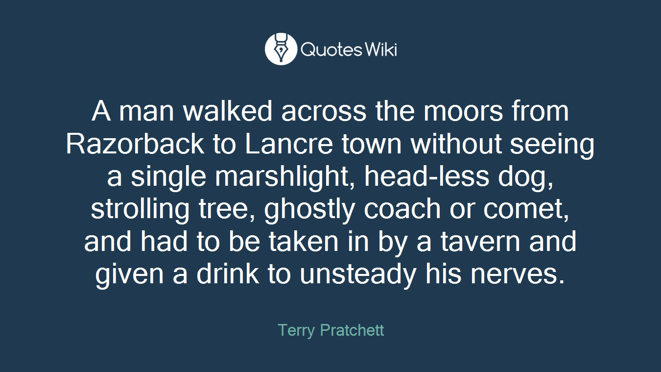 A man walked across the moors from Razorback to Lancre town without seeing a single marshlight, head-less dog, strolling tree, ghostly coach or comet, and had to be taken in by a tavern and given a drink to unsteady his nerves.