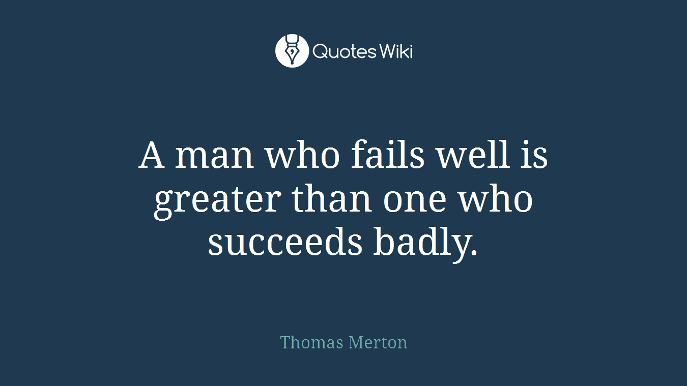 A man who fails well is greater than one who succeeds badly.