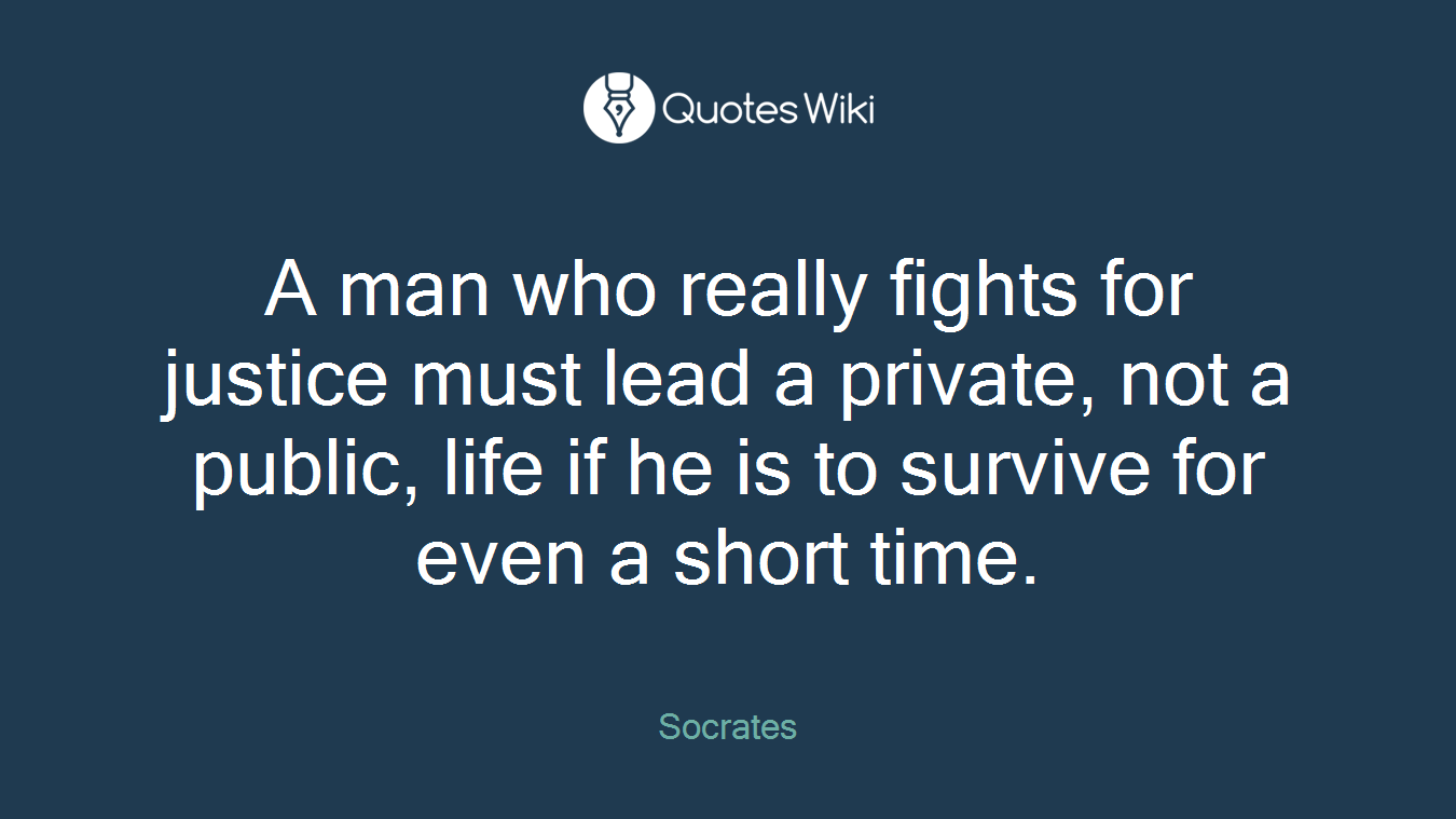 A man who really fights for justice must lead a private, not a public, life if he is to survive for even a short time.