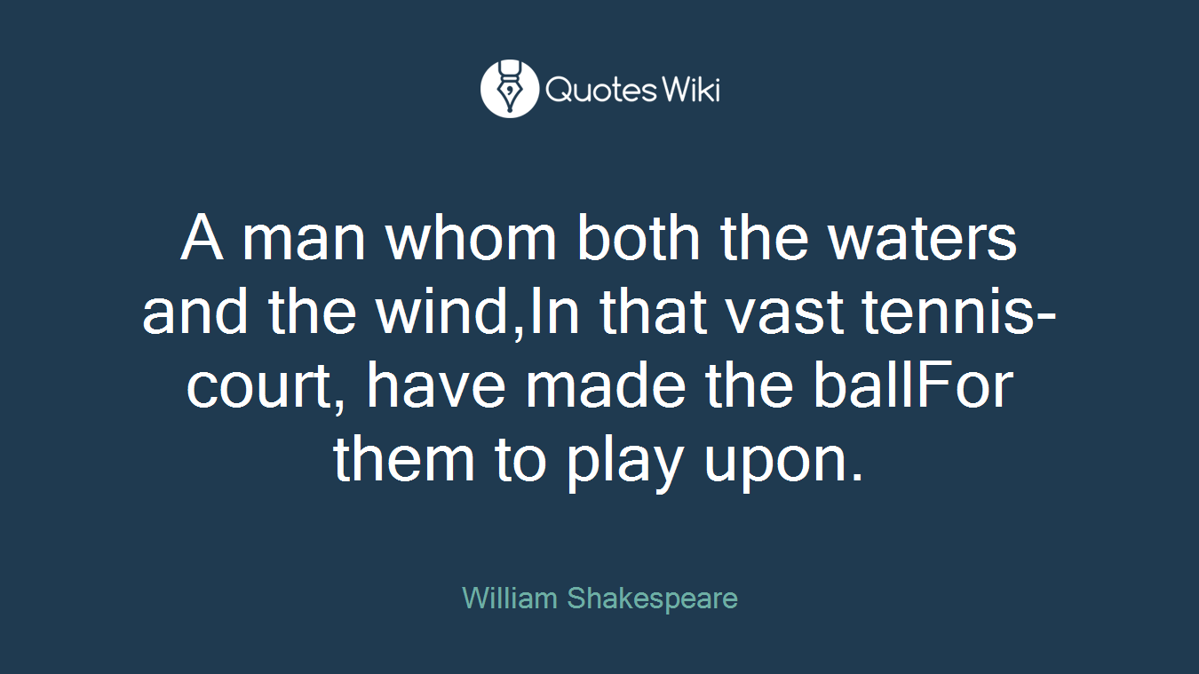 A man whom both the waters and the wind,In that vast tennis-court, have made the ballFor them to play upon.