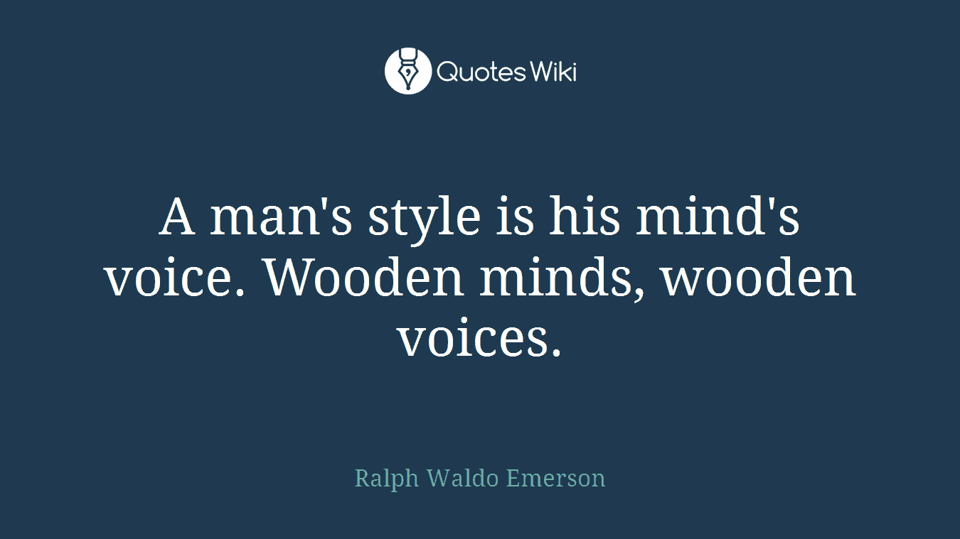 A man's style is his mind's voice. Wooden minds, wooden voices.