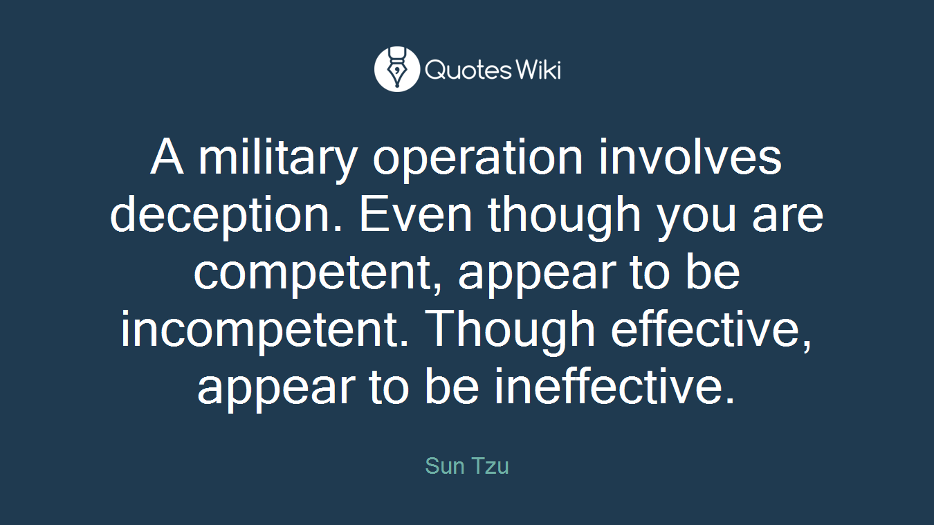 A military operation involves deception. Even though you are competent, appear to be incompetent. Though effective, appear to be ineffective.