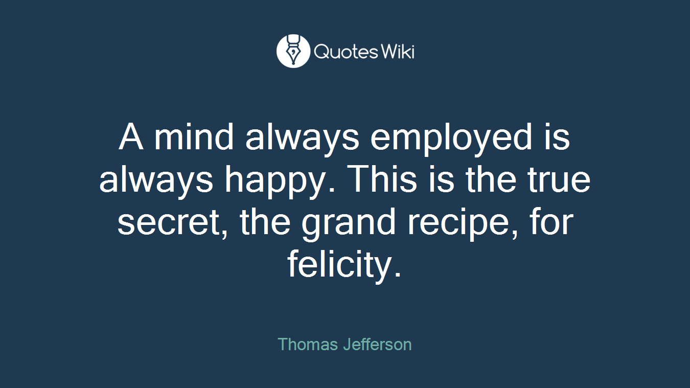 A mind always employed is always happy. This is the true secret, the grand recipe, for felicity.