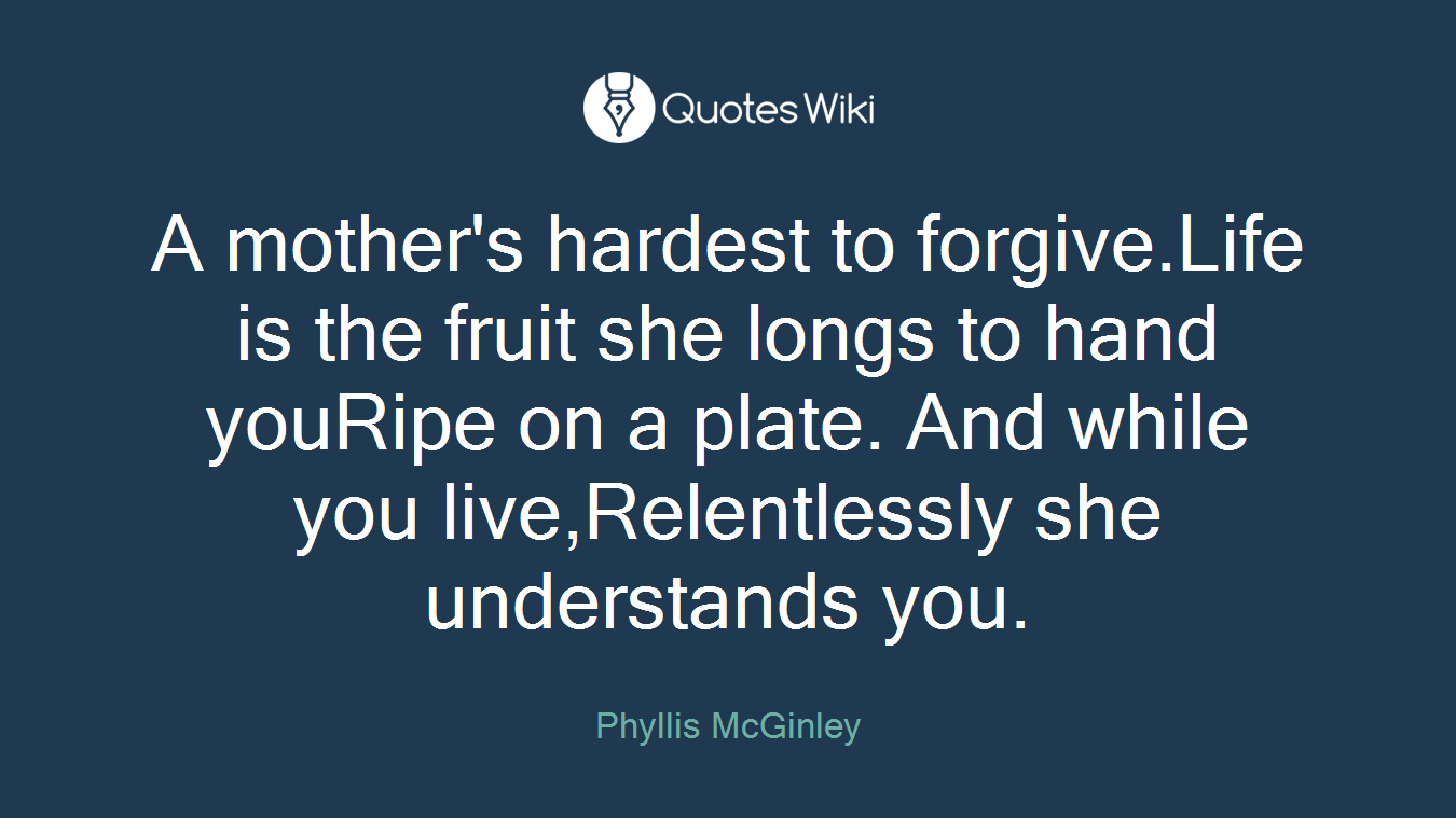 A mother's hardest to forgive.Life is the fruit she longs to hand youRipe on a plate. And while you live,Relentlessly she understands you.