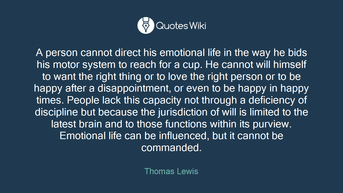A person cannot direct his emotional life in the way he bids his motor system to reach for a cup. He cannot will himself to want the right thing or to love the right person or to be happy after a disappointment, or even to be happy in happy times. People lack this capacity not through a deficiency of discipline but because the jurisdiction of will is limited to the latest brain and to those functions within its purview. Emotional life can be influenced, but it cannot be commanded.