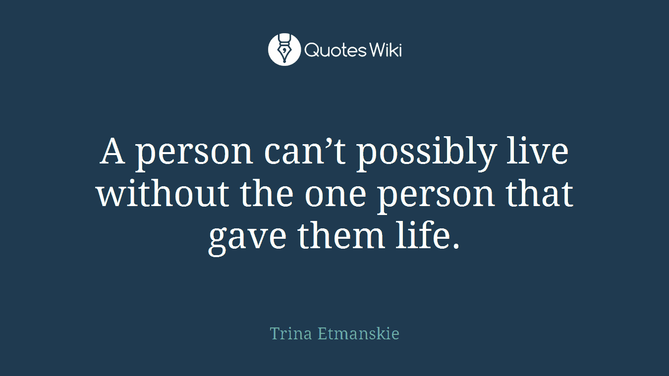 A person can't possibly live without the one person that gave them life.