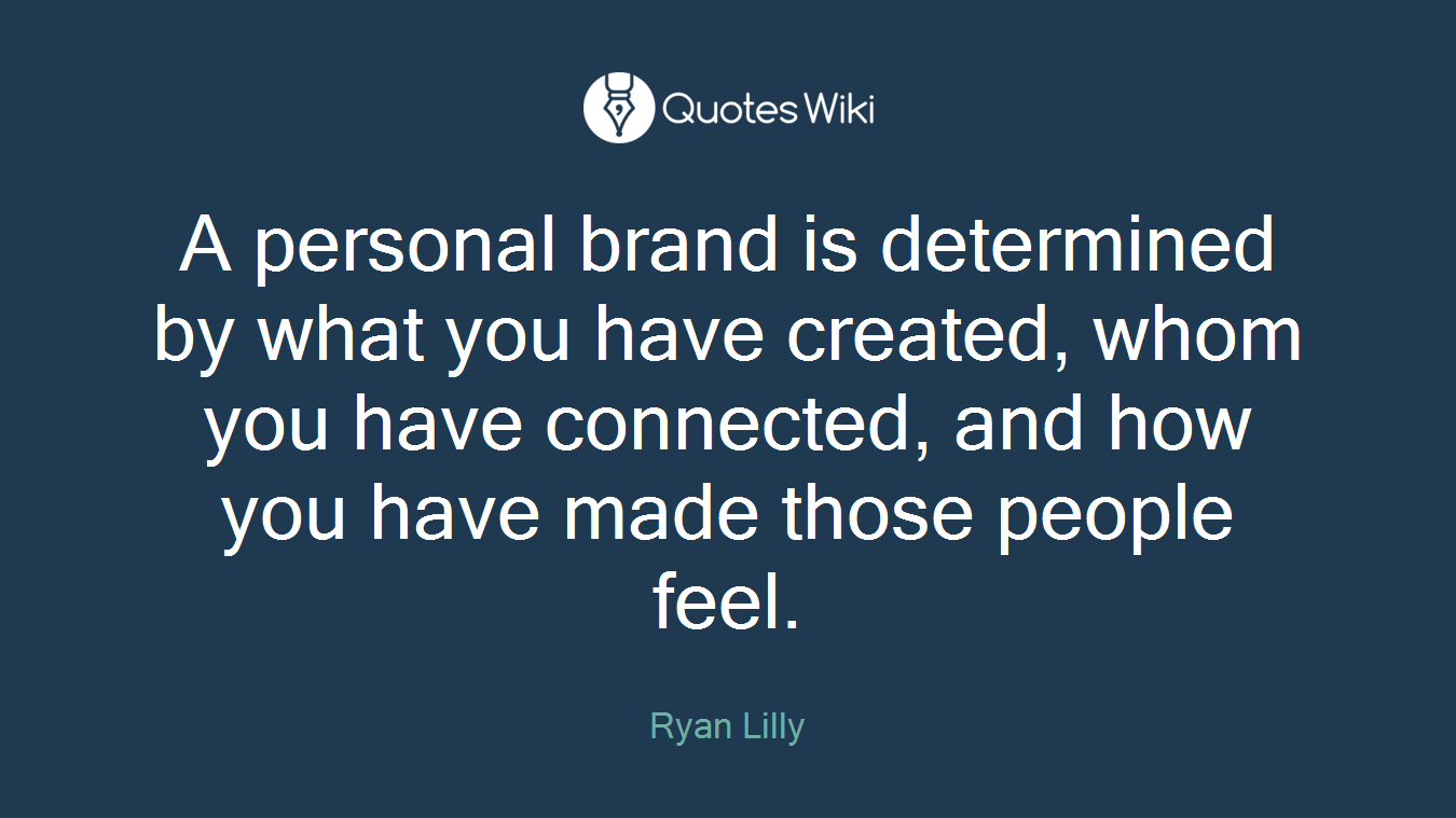 A personal brand is determined by what you have created, whom you have connected, and how you have made those people feel.