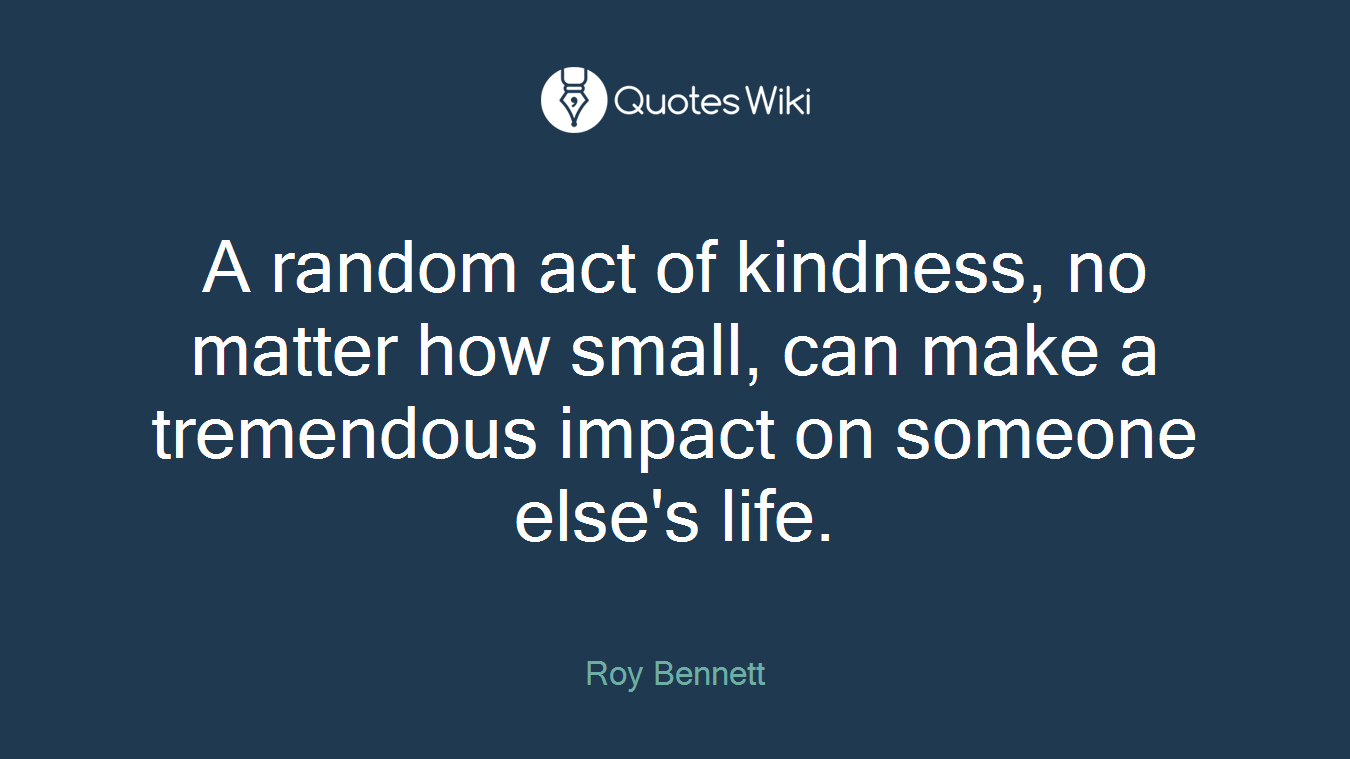A random act of kindness, no matter how small, can make a tremendous impact on someone else's life.