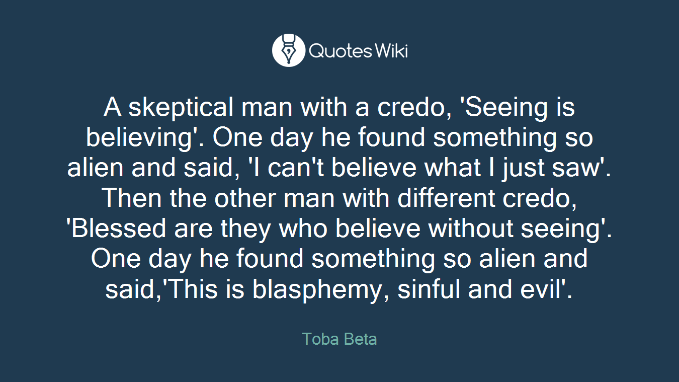 A skeptical man with a credo, 'Seeing is believing'. One day he found something so alien and said, 'I can't believe what I just saw'. Then the other man with different credo, 'Blessed are they who believe without seeing'. One day he found something so alien and said,'This is blasphemy, sinful and evil'.