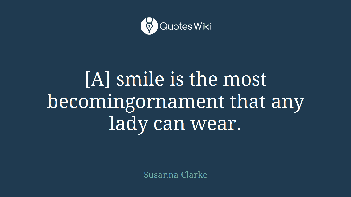 [A] smile is the most becomingornament that any lady can wear.