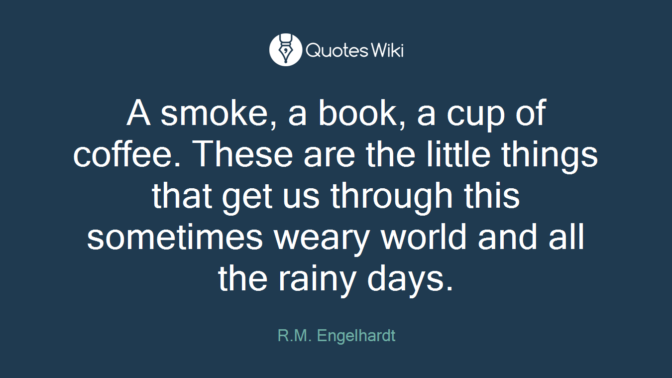A smoke, a book, a cup of coffee. These are the little things that get us through this sometimes weary world and all the rainy days.