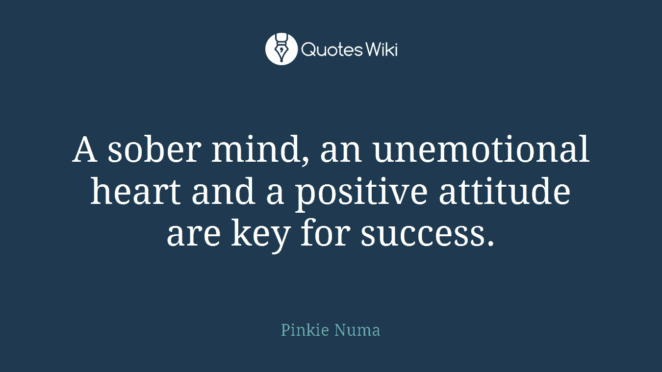 A sober mind, an unemotional heart and a positive attitude are key for success.