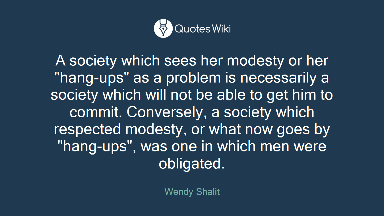 "A society which sees her modesty or her ""hang-ups"" as a problem is necessarily a society which will not be able to get him to commit. Conversely, a society which respected modesty, or what now goes by ""hang-ups"", was one in which men were obligated."