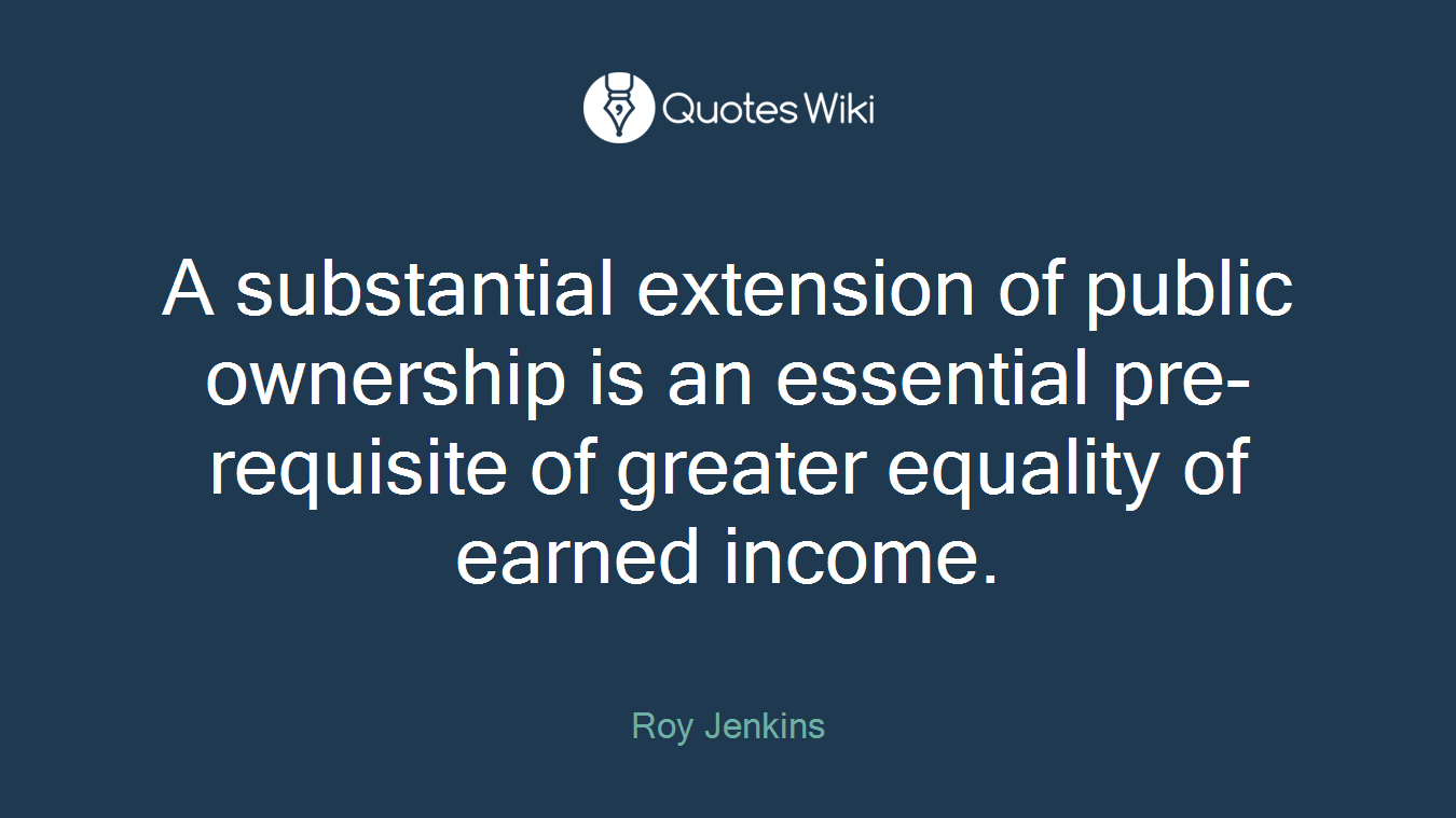 A substantial extension of public ownership is an essential pre-requisite of greater equality of earned income.