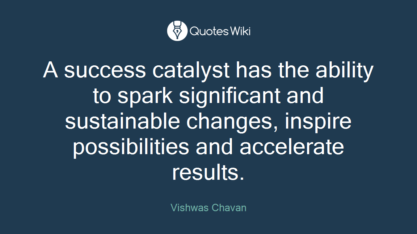 A success catalyst has the ability to spark significant and sustainable changes, inspire possibilities and accelerate results.