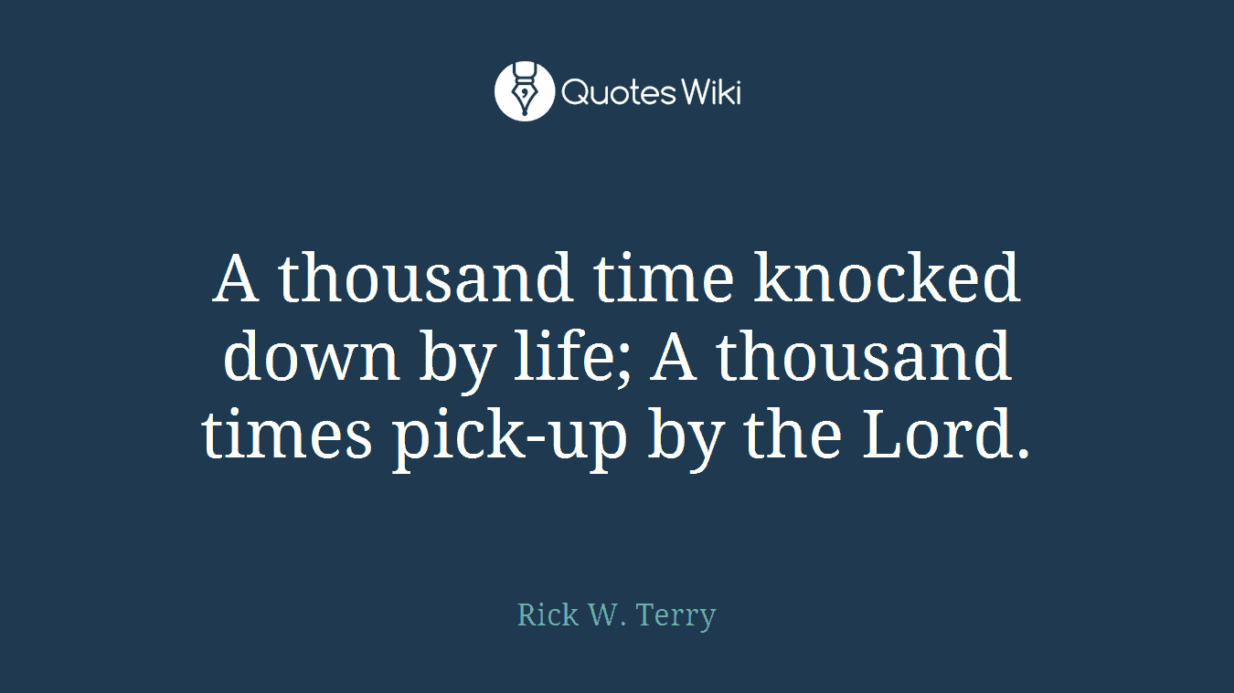 A thousand time knocked down by life; A thousand times pick-up by the Lord.