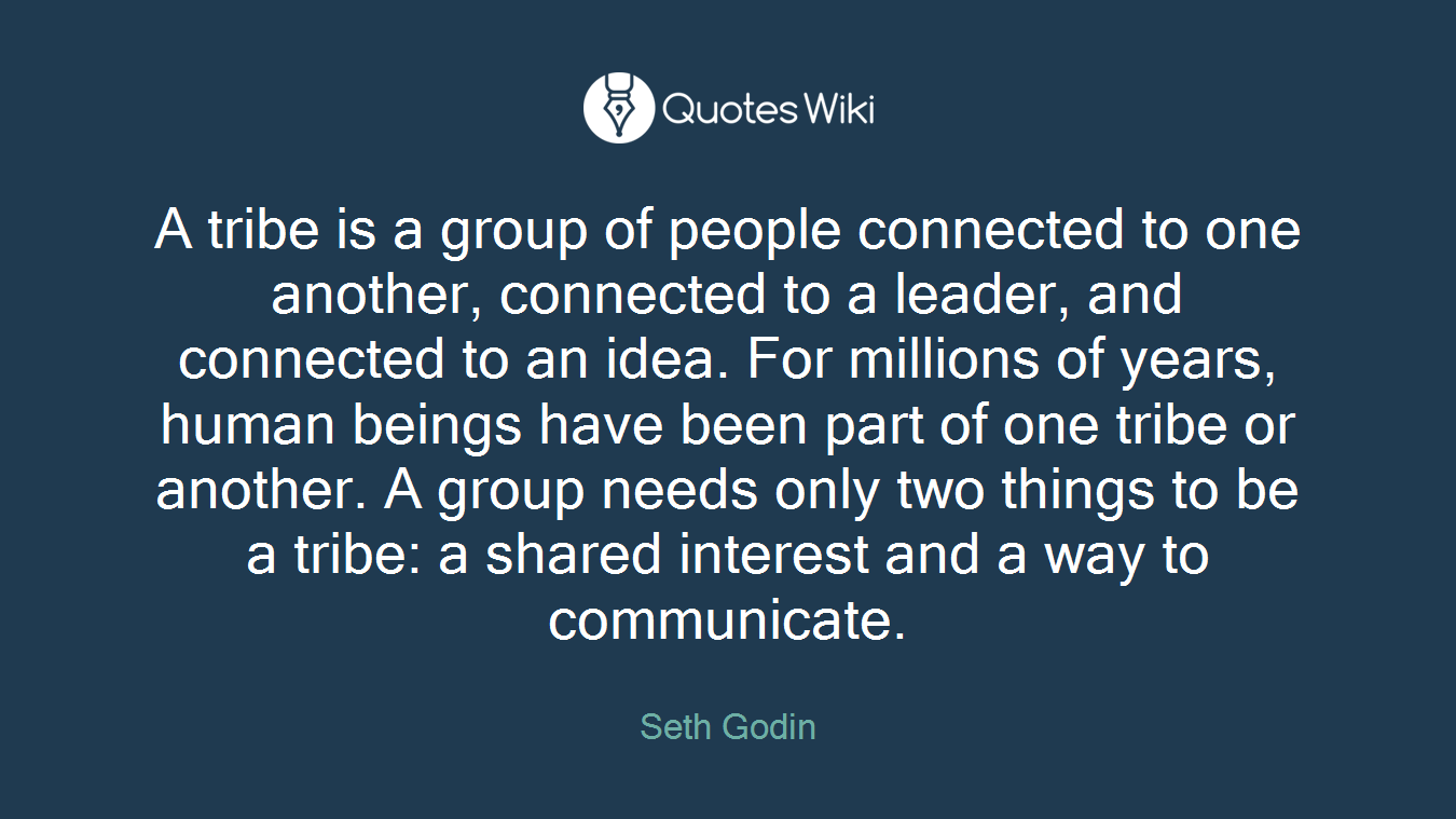 A tribe is a group of people connected to one another, connected to a leader, and connected to an idea. For millions of years, human beings have been part of one tribe or another. A group needs only two things to be a tribe: a shared interest and a way to communicate.