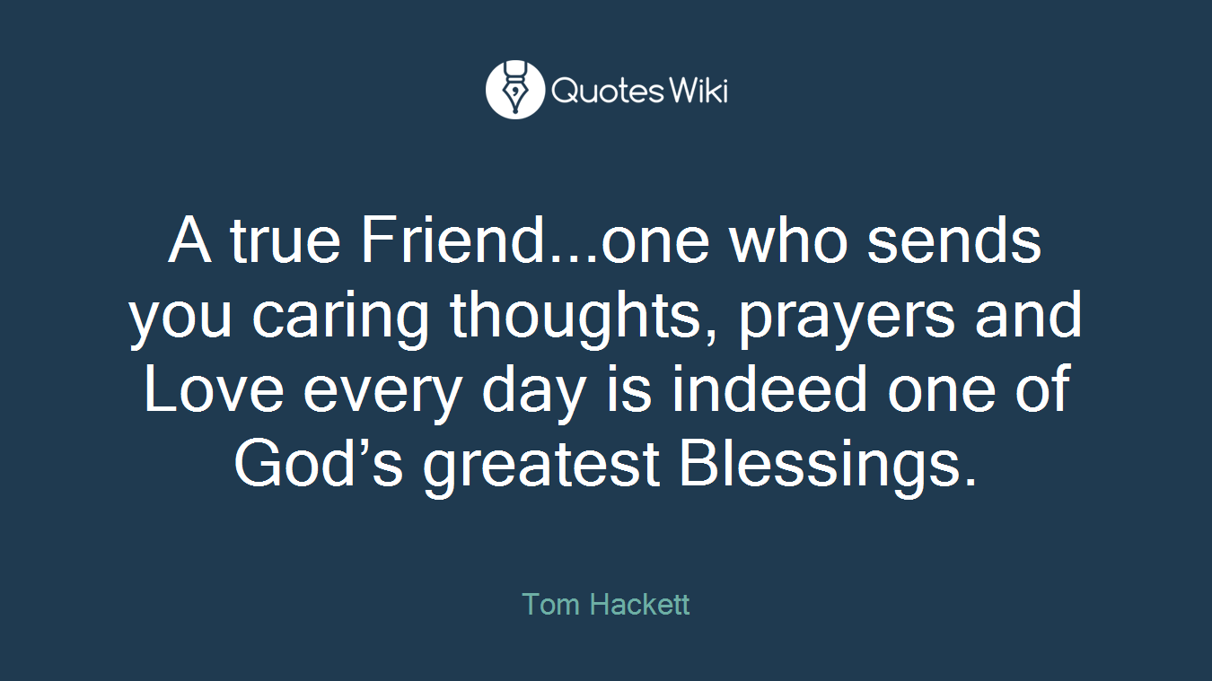 A true Friend...one who sends you caring thoughts, prayers and Love every day is indeed one of God's greatest Blessings.