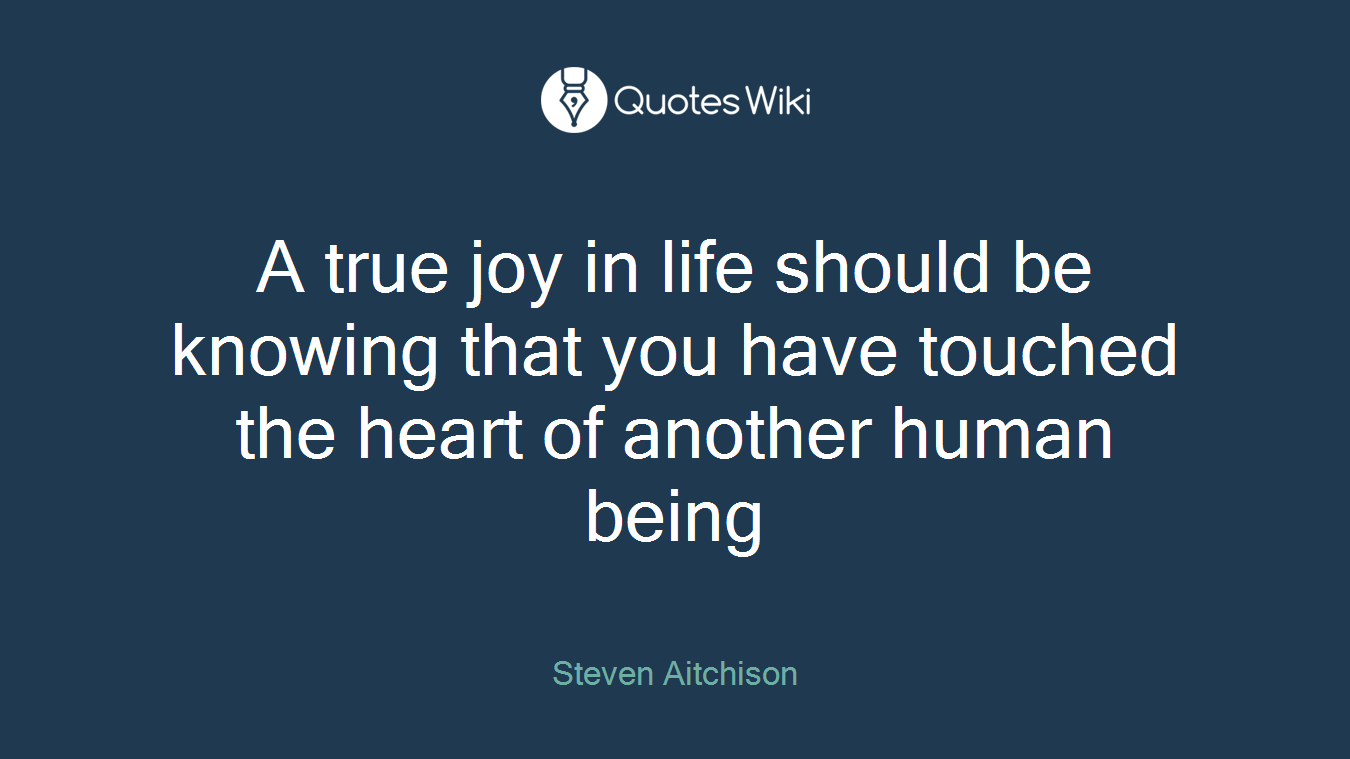A true joy in life should be knowing that you have touched the heart of another human being