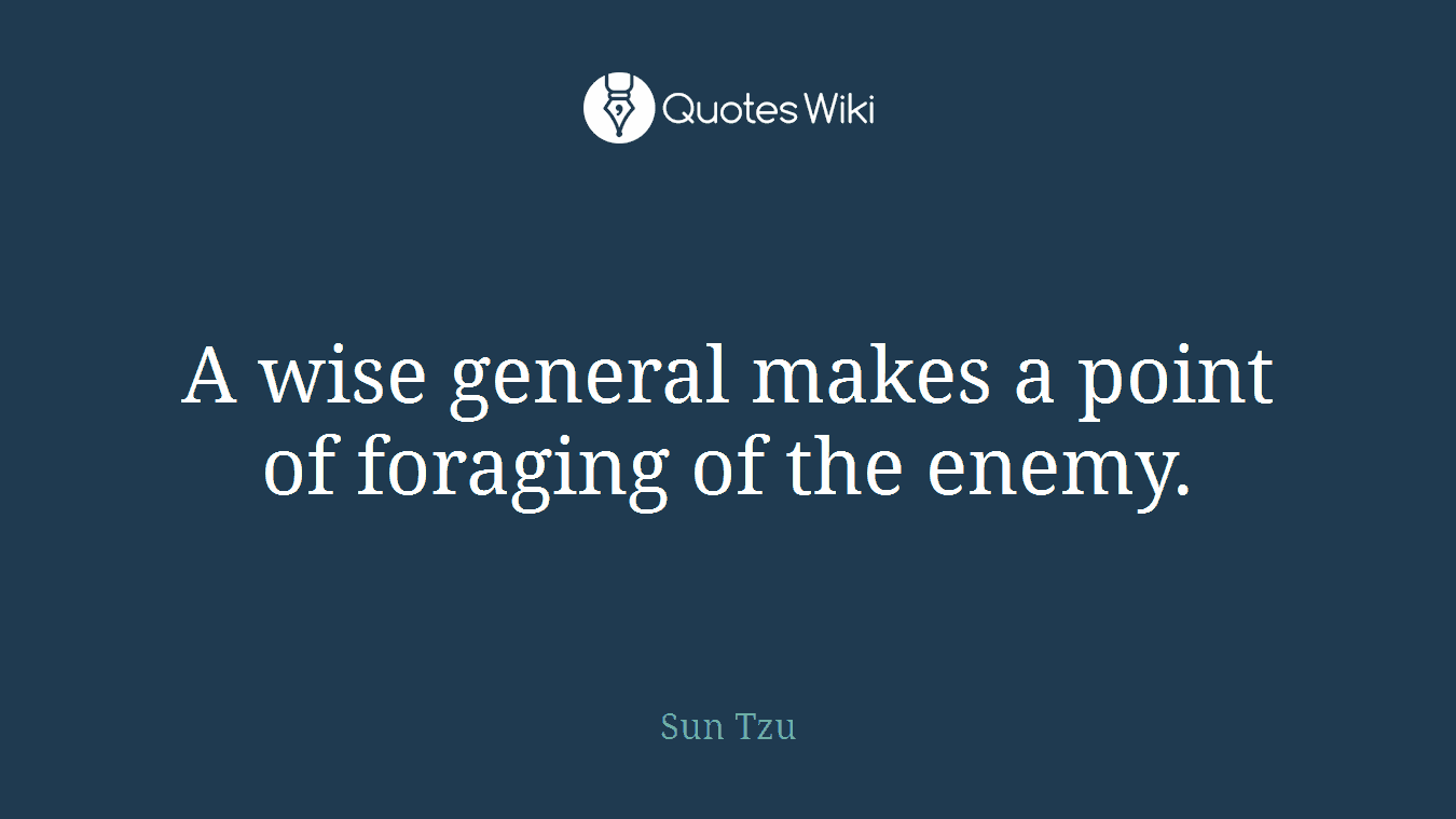 A wise general makes a point of foraging of the enemy.