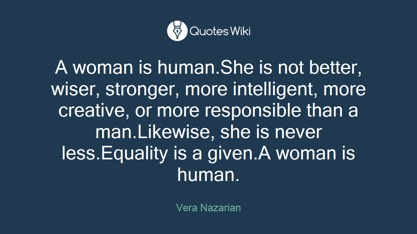 A woman is human.She is not better, wiser, stronger, more intelligent, more creative, or more responsible than a man.Likewise, she is never less.Equality is a given.A woman is human.