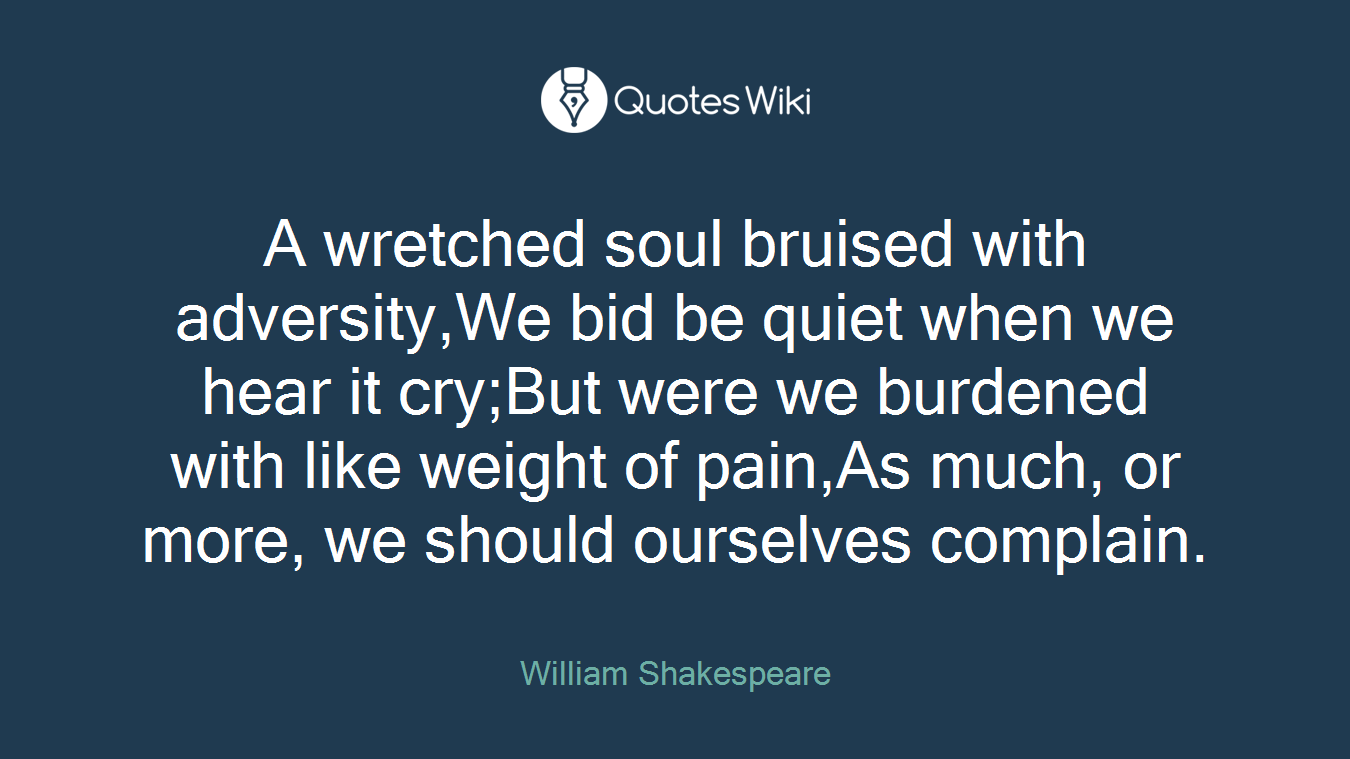 A wretched soul bruised with adversity,We bid be quiet when we hear it cry;But were we burdened with like weight of pain,As much, or more, we should ourselves complain.