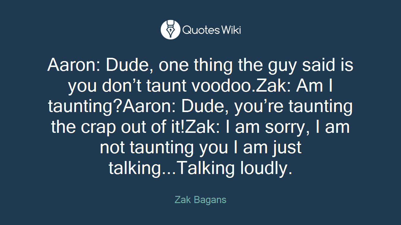 Aaron: Dude, one thing the guy said is you don't taunt voodoo.Zak: Am I taunting?Aaron: Dude, you're taunting the crap out of it!Zak: I am sorry, I am not taunting you I am just talking...Talking loudly.