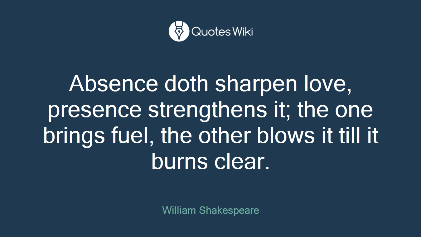 Absence doth sharpen love, presence strengthens it; the one brings fuel, the other blows it till it burns clear.