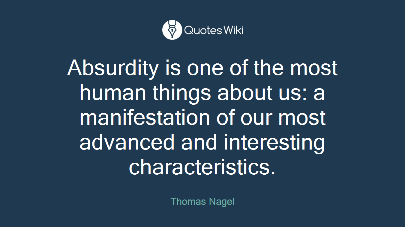 Absurdity is one of the most human things about us: a manifestation of our most advanced and interesting characteristics.
