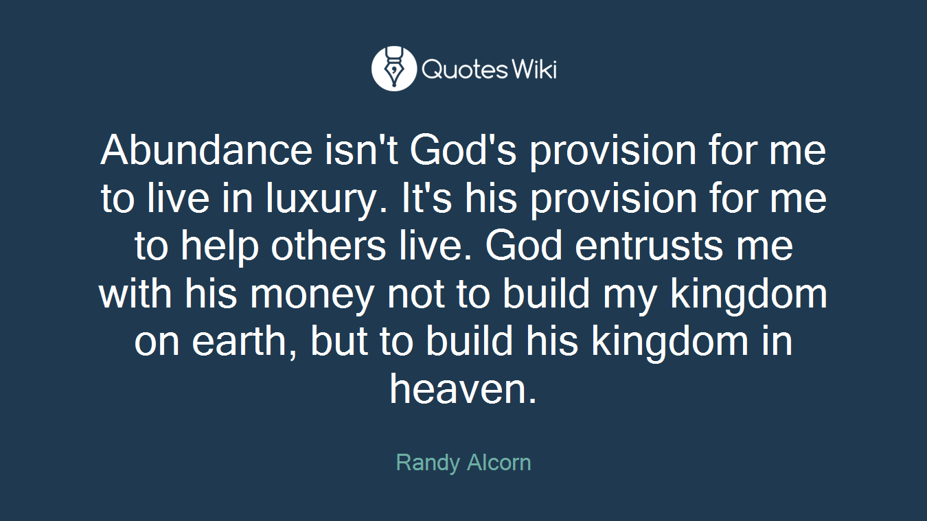 Abundance isn't God's provision for me to live in luxury. It's his provision for me to help others live. God entrusts me with his money not to build my kingdom on earth, but to build his kingdom in heaven.