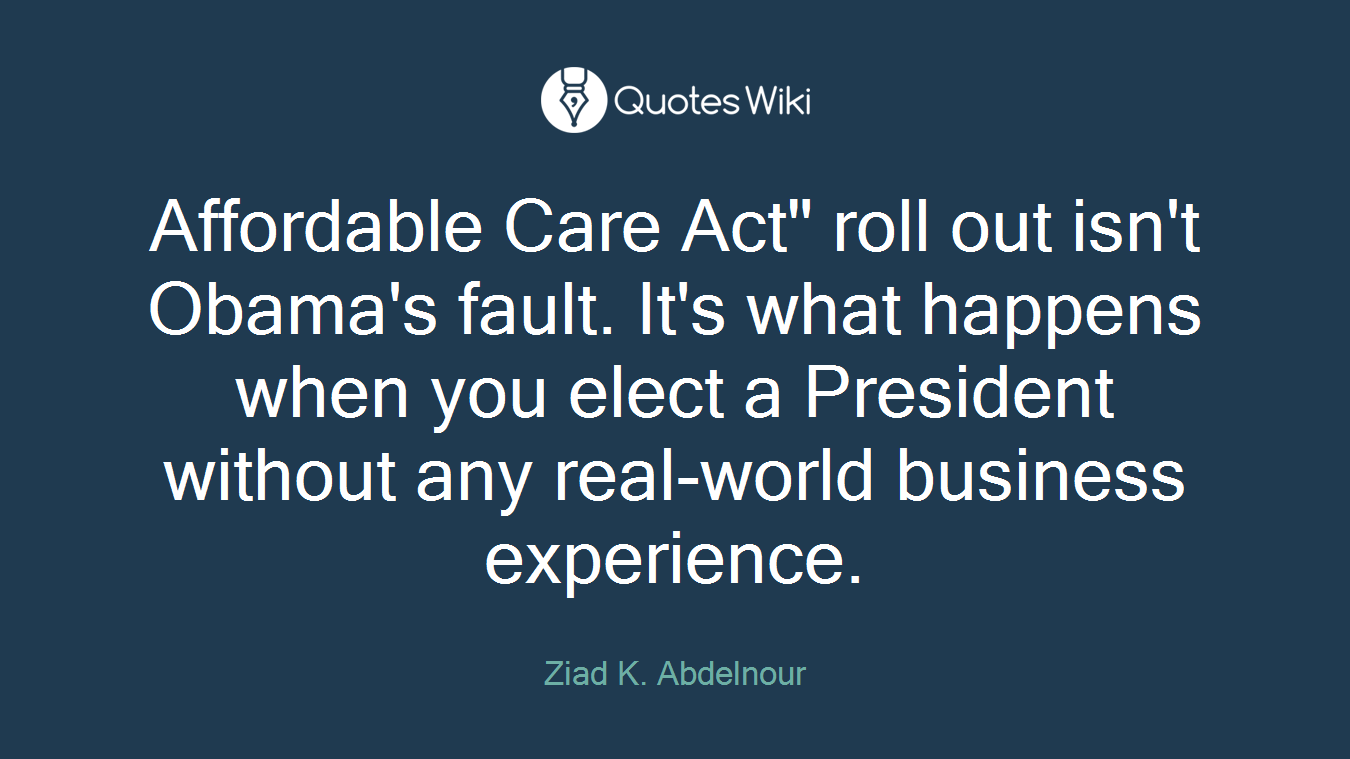 "Affordable Care Act"" roll out isn't Obama's fault. It's what happens when you elect a President without any real-world business experience."
