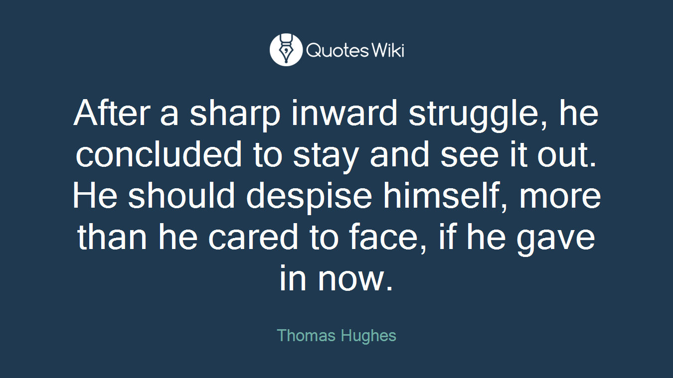 After a sharp inward struggle, he concluded to stay and see it out. He should despise himself, more than he cared to face, if he gave in now.