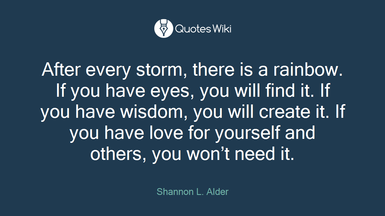 After every storm, there is a rainbow. If you have eyes, you will find it. If you have wisdom, you will create it. If you have love for yourself and others, you won't need it.
