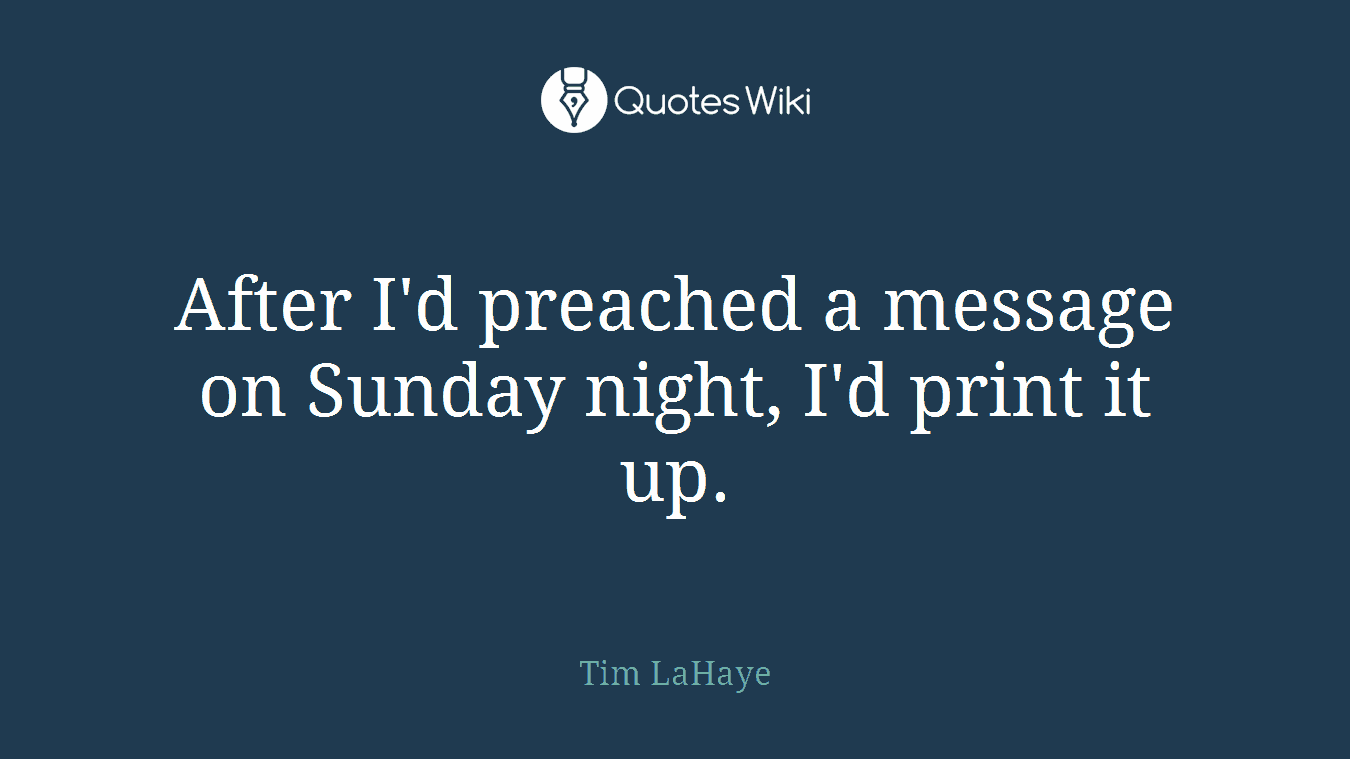 After I'd preached a message on Sunday night, I'd print it up.