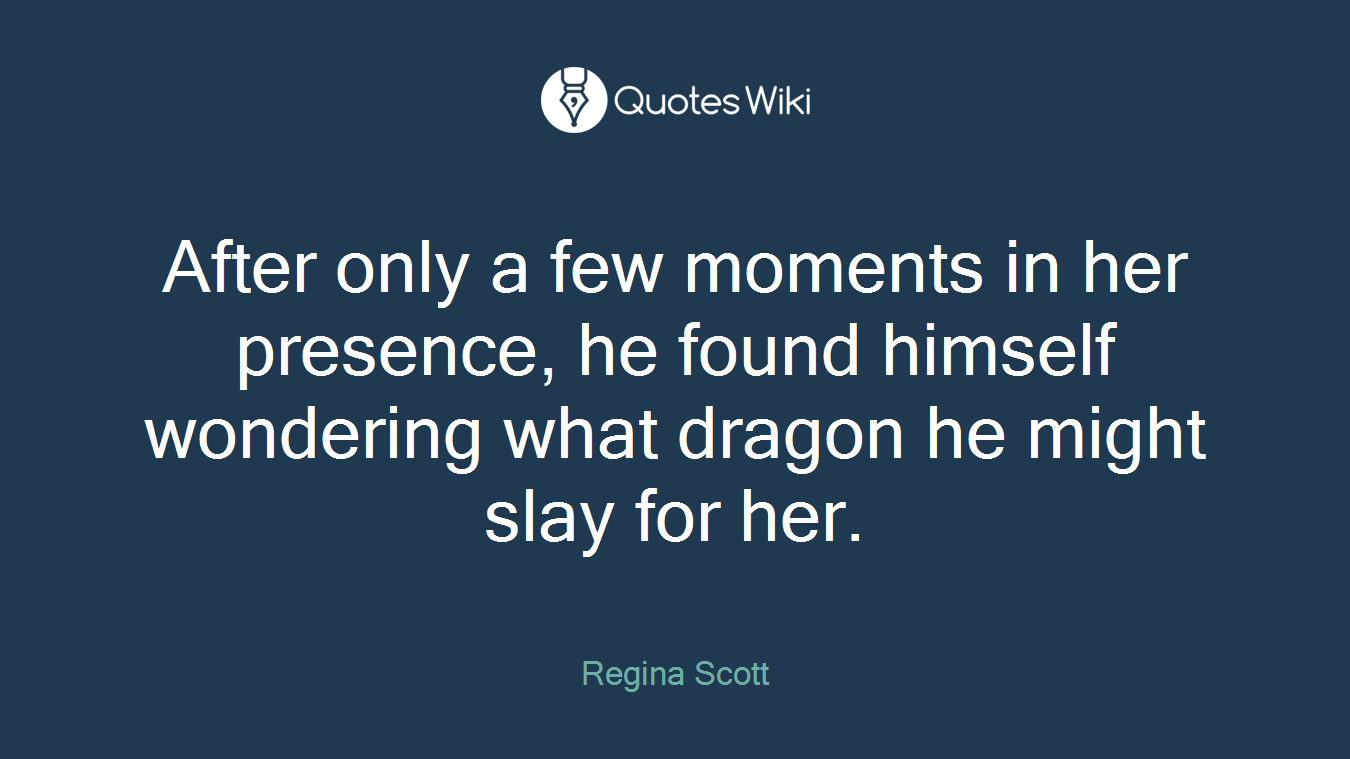 After only a few moments in her presence, he found himself wondering what dragon he might slay for her.