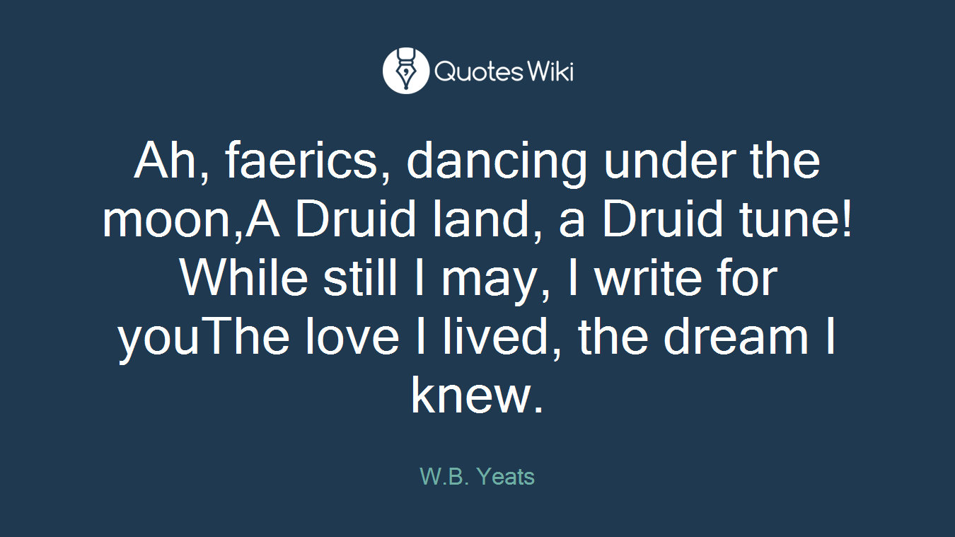 Ah, faerics, dancing under the moon,A Druid land, a Druid tune!While still I may, I write for youThe love I lived, the dream I knew.