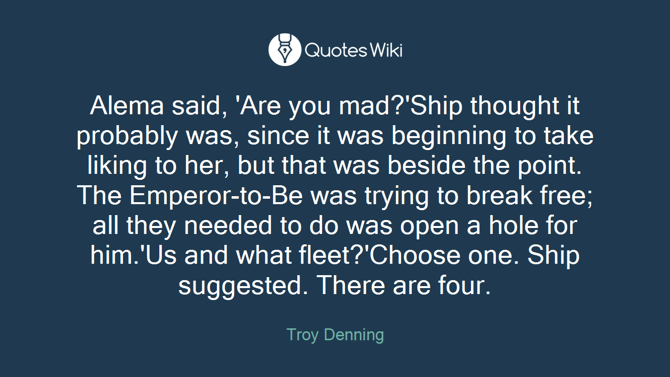 Alema said, 'Are you mad?'Ship thought it probably was, since it was beginning to take liking to her, but that was beside the point. The Emperor-to-Be was trying to break free; all they needed to do was open a hole for him.'Us and what fleet?'Choose one. Ship suggested. There are four.