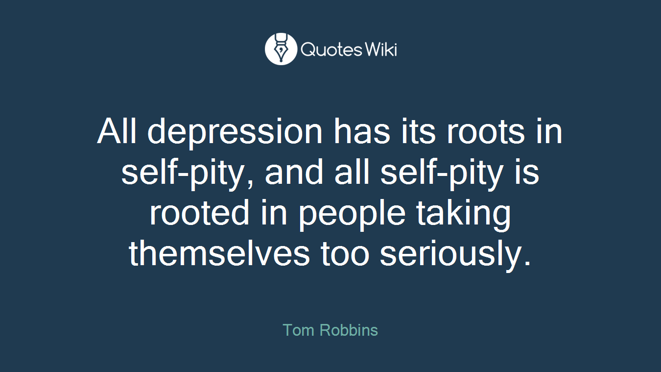 All depression has its roots in self-pity, and all self-pity is rooted in people taking themselves too seriously.