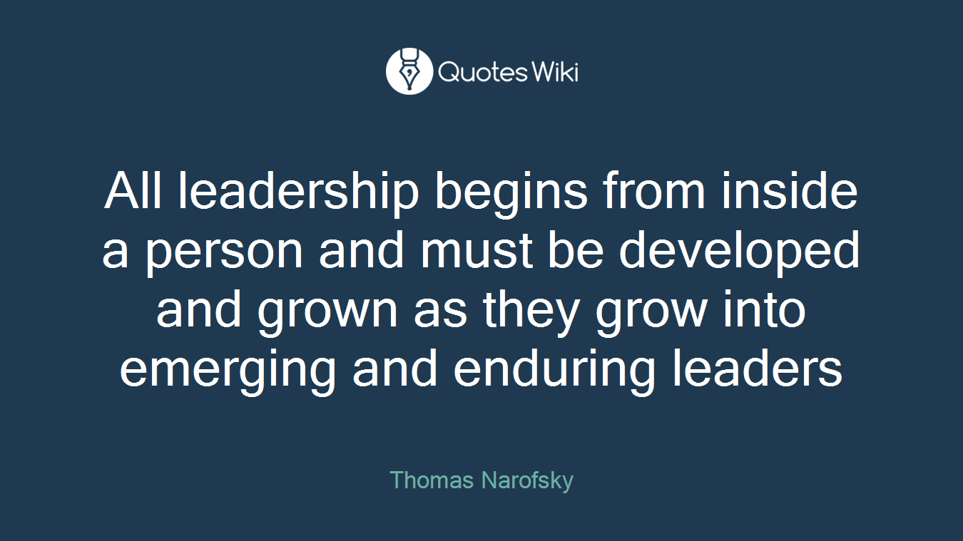All leadership begins from inside a person and must be developed and grown as they grow into emerging and enduring leaders