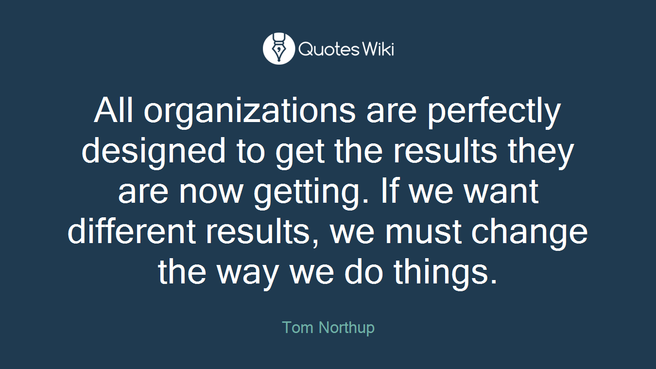 All organizations are perfectly designed to get the results they are now getting. If we want different results, we must change the way we do things.