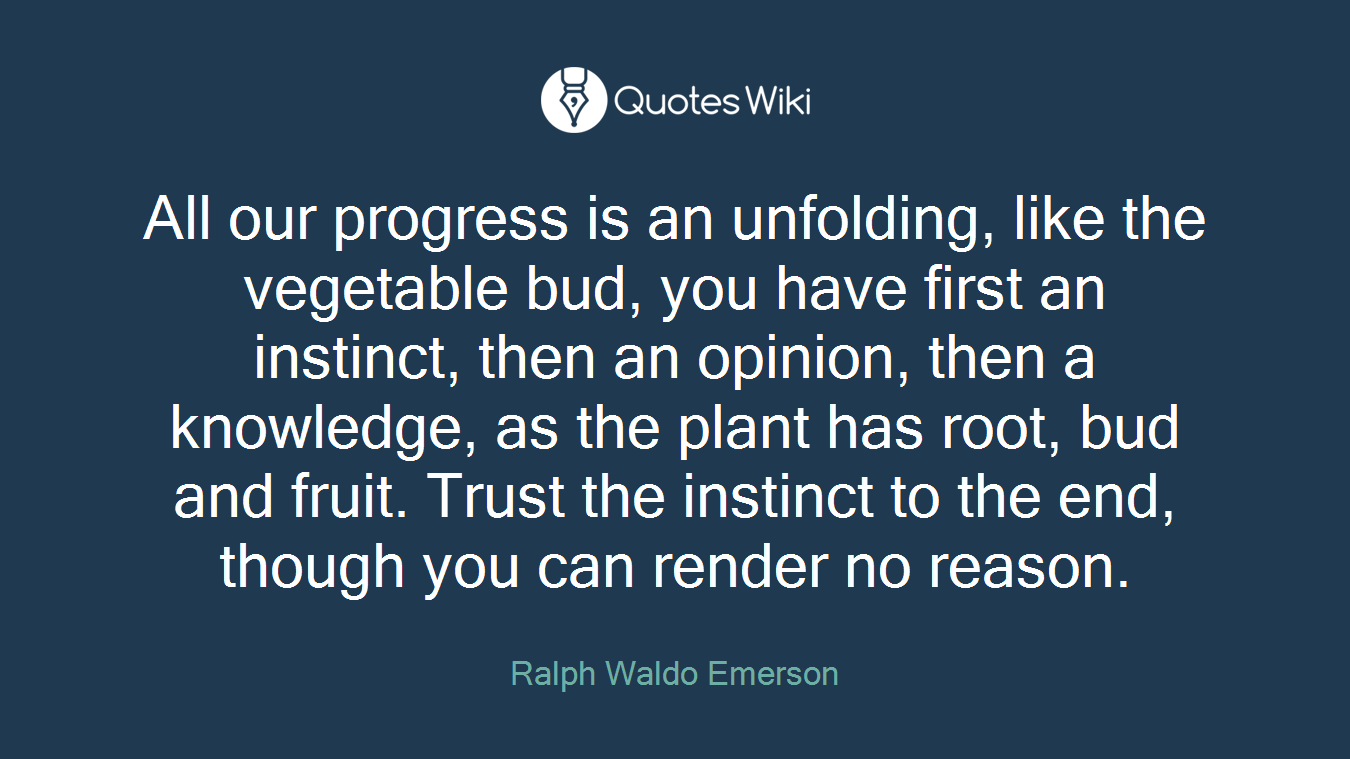 All our progress is an unfolding, like the vegetable bud, you have first an instinct, then an opinion, then a knowledge, as the plant has root, bud and fruit. Trust the instinct to the end, though you can render no reason.