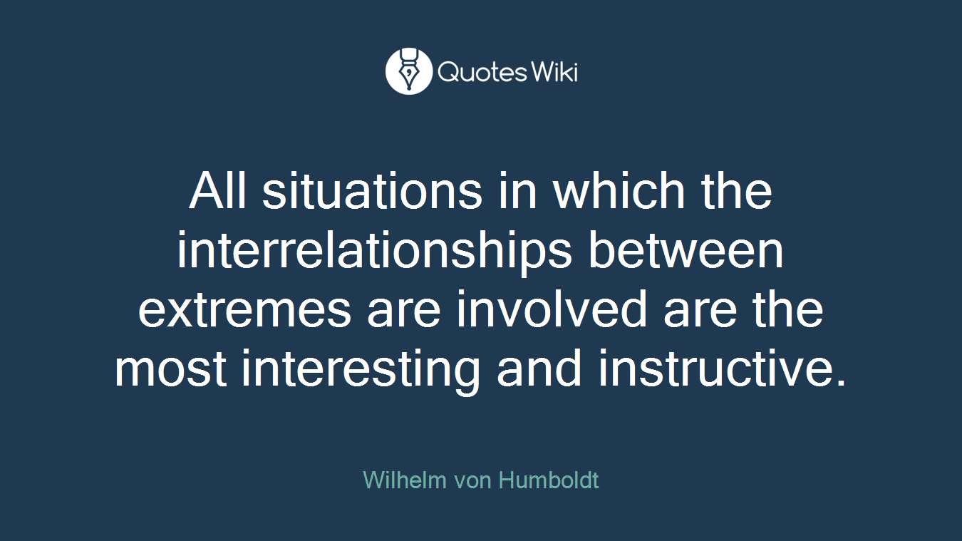 All situations in which the interrelationships between extremes are involved are the most interesting and instructive.
